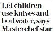 The Daily Telegraph – Let children use knives and boil water, says Masterchef star